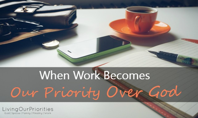 When Work Becomes Our Priorities Over God