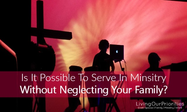 Is It Possible To Serve In Ministry Without Neglecting Your Family?