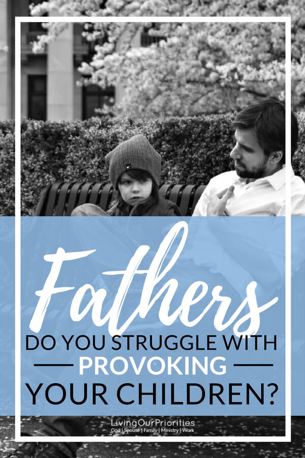 Fathers do you parent your children from a place of provoking or from a place of love? In this post I share how I identified and changed my parenting. #Fathers #Provoking #kids #sons #daughters #family #parenting #LivngOurPriorities