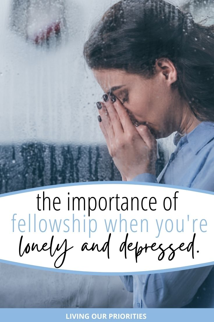 Feeling lonely and depressed? Learn the importance of fellowship in times of loneliness. #lonely #depressed #livingourpriorities