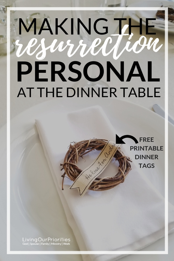 Learn how to intentionally make the resurrection personal at the dinner table this Easter! FREE Printable Dinner Tags! #Resurrection #EasterDinner #Dinnernametags #Easter #freeprintable #livingourpriorities